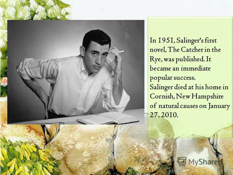 In 1951, Salinger's first novel, The Catcher in the Rye, was published. It became an immediate popular success. Salinger died at his home in Cornish, New Hampshire of natural causes on January 27, 2010.