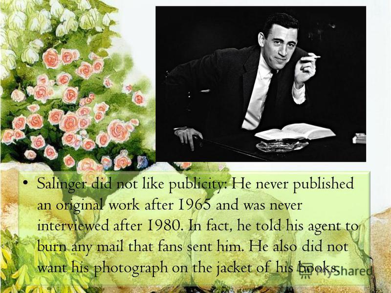 Salinger did not like publicity: He never published an original work after 1965 and was never interviewed after 1980. In fact, he told his agent to burn any mail that fans sent him. He also did not want his photograph on the jacket of his books.