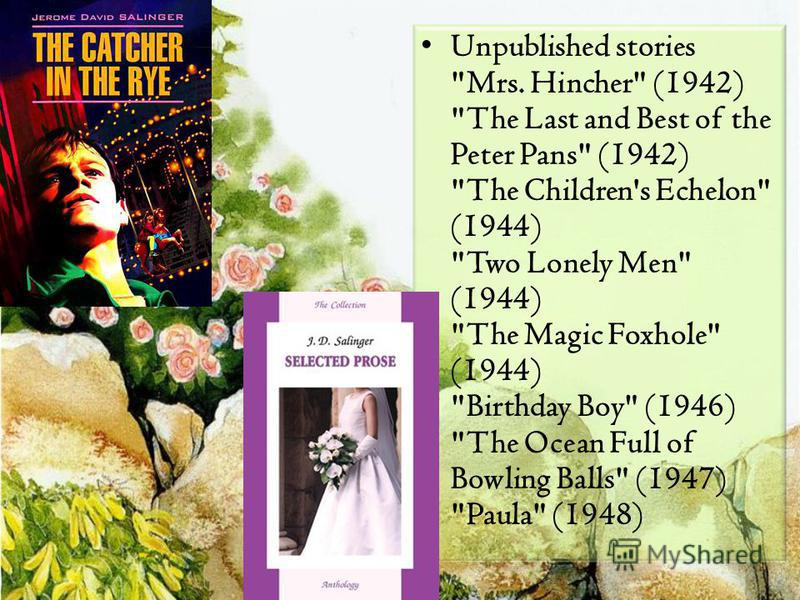 Unpublished stories Mrs. Hincher (1942) The Last and Best of the Peter Pans (1942) The Children's Echelon (1944) Two Lonely Men (1944) The Magic Foxhole (1944) Birthday Boy (1946) The Ocean Full of Bowling Balls (1947) Paula (1948)