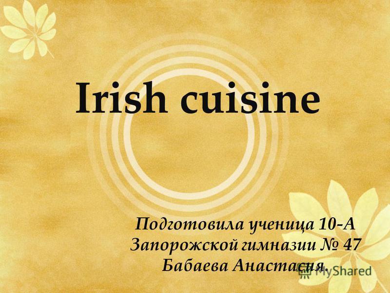 Irish cuisine Подготовила ученица 10-А Запорожской гимназии 47 Бабаева Анастасия.