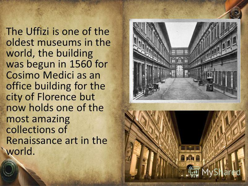 The Uffizi is one of the oldest museums in the world, the building was begun in 1560 for Cosimo Medici as an office building for the city of Florence but now holds one of the most amazing collections of Renaissance art in the world.