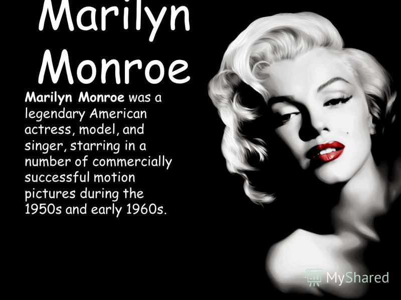 Marilyn Monroe Marilyn Monroe was a legendary American actress, model, and singer, starring in a number of commercially successful motion pictures during the 1950s and early 1960s.