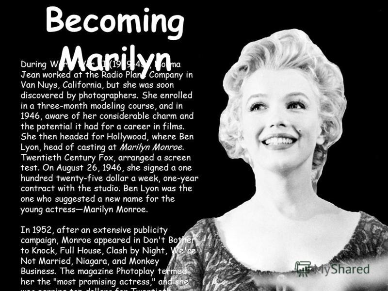 Becoming Marilyn During World War II (1939–45), Norma Jean worked at the Radio Plane Company in Van Nuys, California, but she was soon discovered by photographers. She enrolled in a three-month modeling course, and in 1946, aware of her considerable