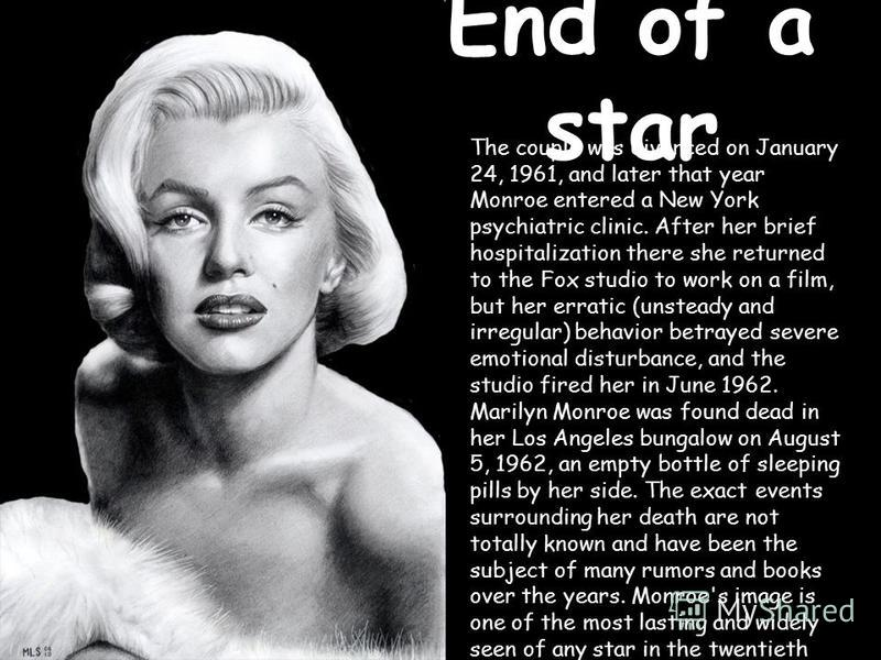 End of a star The couple was divorced on January 24, 1961, and later that year Monroe entered a New York psychiatric clinic. After her brief hospitalization there she returned to the Fox studio to work on a film, but her erratic (unsteady and irregul