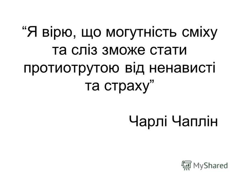Я вірю, що могутність сміху та сліз зможе стати протиотрутою від ненависті та страху Чарлі Чаплін