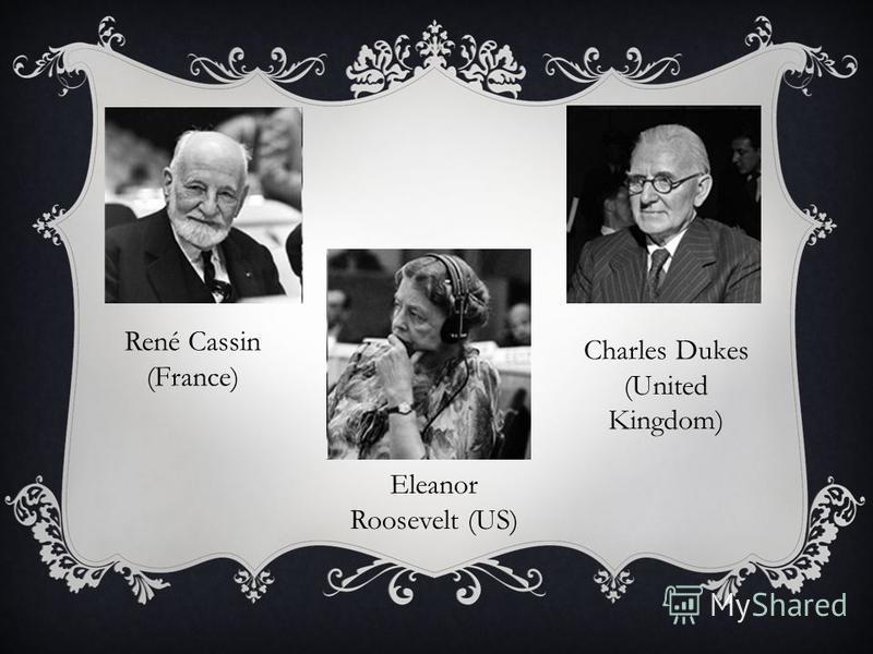 René Cassin (France) Eleanor Roosevelt (US) Charles Dukes (United Kingdom)