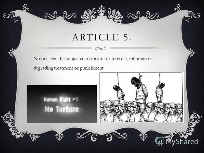 ARTICLE 5. No one shall be subjected to torture or to cruel, inhuman or degrading treatment or punishment.