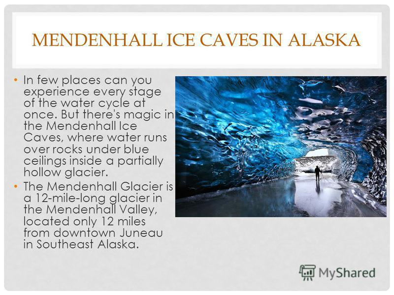 MENDENHALL ICE CAVES IN ALASKA In few places can you experience every stage of the water cycle at once. But there's magic in the Mendenhall Ice Caves, where water runs over rocks under blue ceilings inside a partially hollow glacier. The Mendenhall G