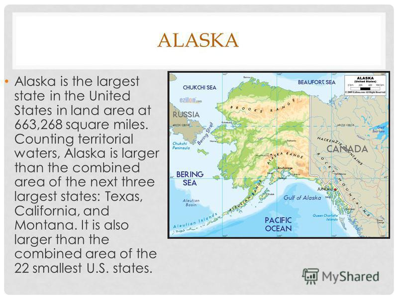 Alaska is the largest state in the United States in land area at 663,268 square miles. Counting territorial waters, Alaska is larger than the combined area of the next three largest states: Texas, California, and Montana. It is also larger than the c