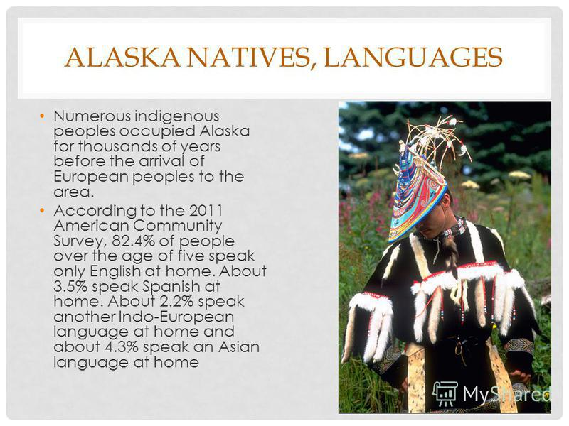 ALASKA NATIVES, LANGUAGES Numerous indigenous peoples occupied Alaska for thousands of years before the arrival of European peoples to the area. According to the 2011 American Community Survey, 82.4% of people over the age of five speak only English