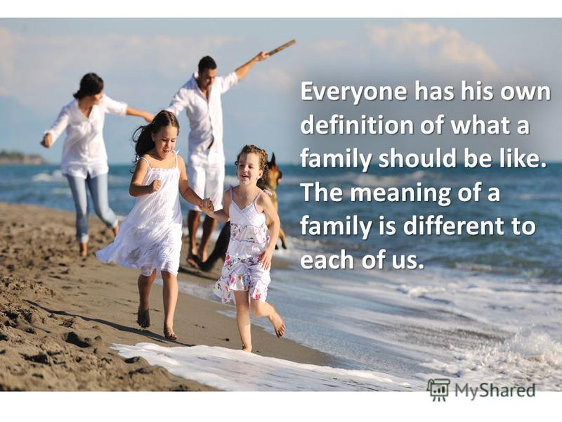 Everyone has his own definition of what a family should be like. The meaning of a family is different to each of us.