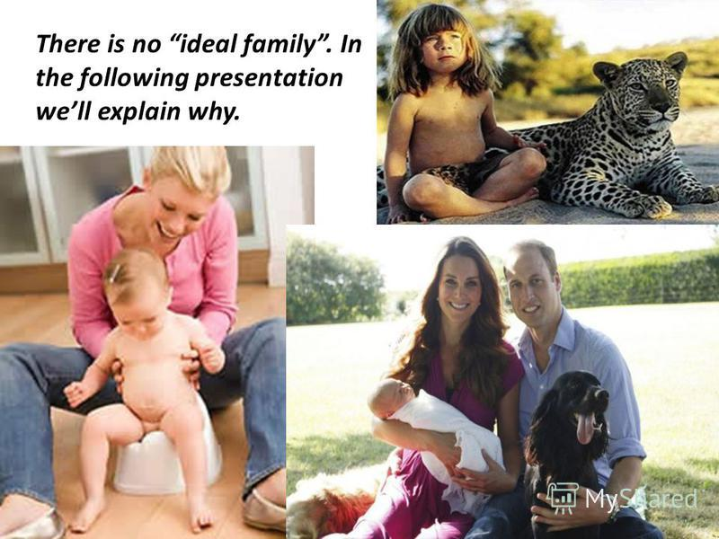 There is no ideal family. In the following presentation well explain why.