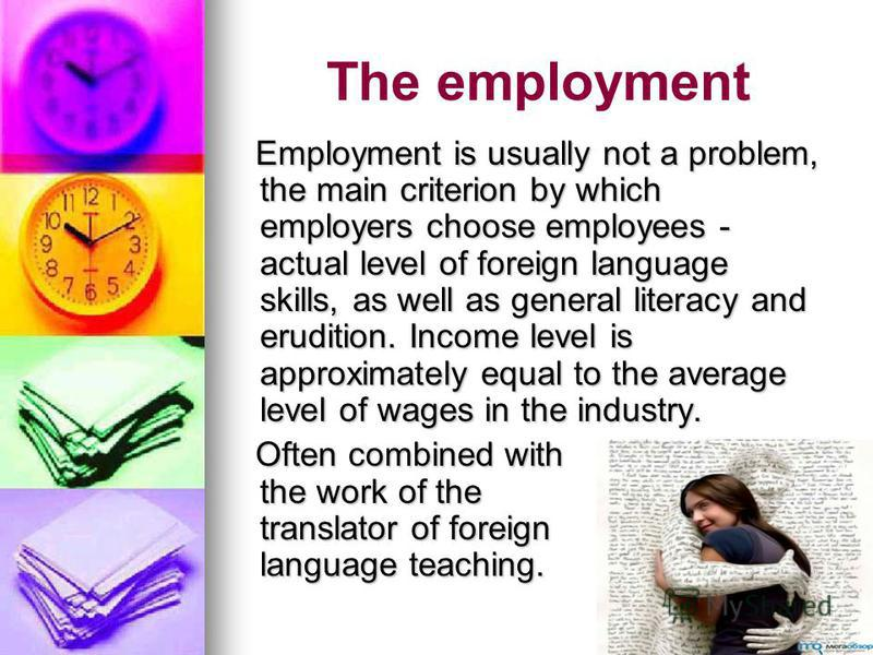 The employment Employment is usually not a problem, the main criterion by which employers choose employees - actual level of foreign language skills, as well as general literacy and erudition. Income level is approximately equal to the average level