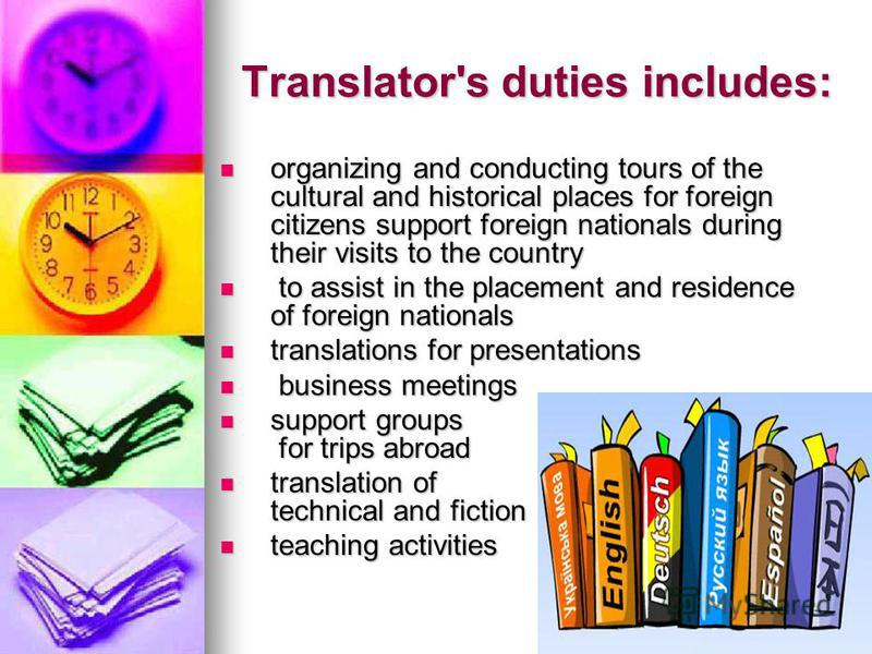 Translator's duties includes: organizing and conducting tours of the cultural and historical places for foreign citizens support foreign nationals during their visits to the country organizing and conducting tours of the cultural and historical place