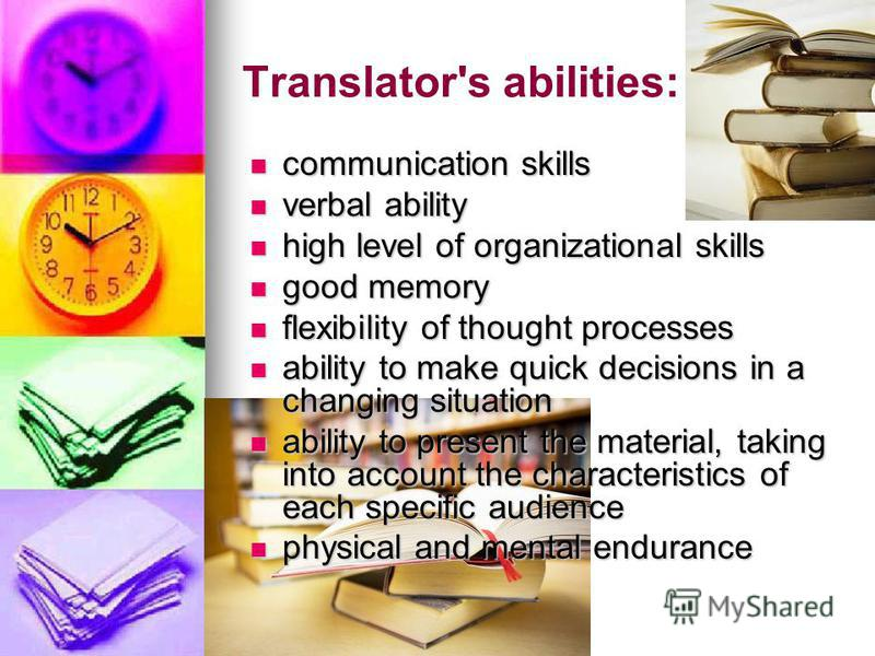 Translator's abilities: communication skills communication skills verbal ability verbal ability high level of organizational skills high level of organizational skills good memory good memory flexibility of thought processes flexibility of thought pr