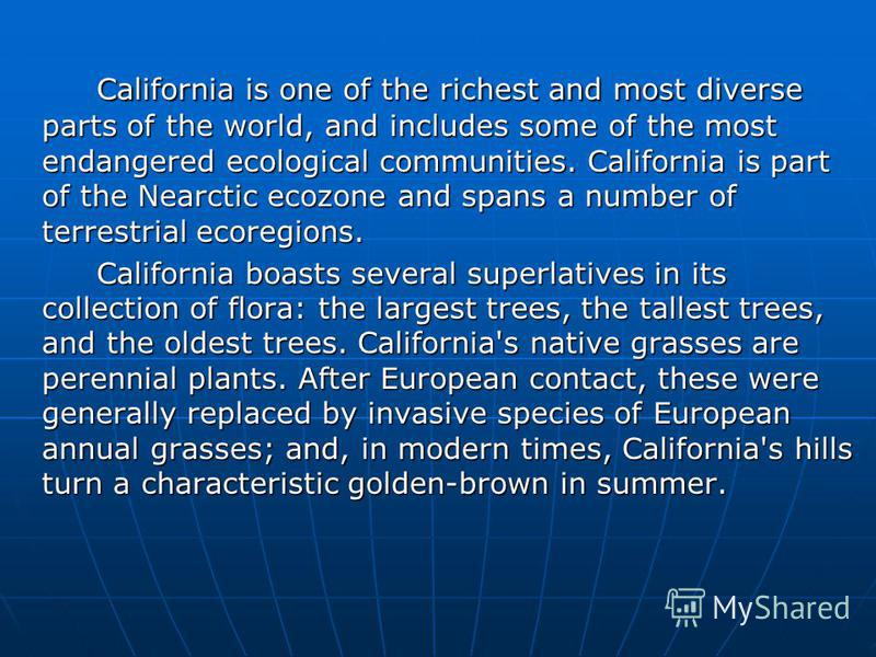 California is one of the richest and most diverse parts of the world, and includes some of the most endangered ecological communities. California is part of the Nearctic ecozone and spans a number of terrestrial ecoregions. California boasts several