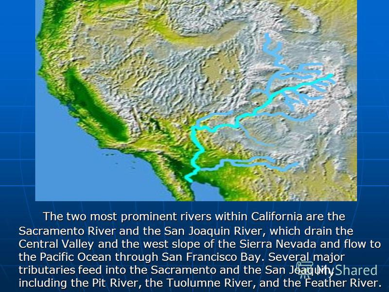 The two most prominent rivers within California are the Sacramento River and the San Joaquin River, which drain the Central Valley and the west slope of the Sierra Nevada and flow to the Pacific Ocean through San Francisco Bay. Several major tributar