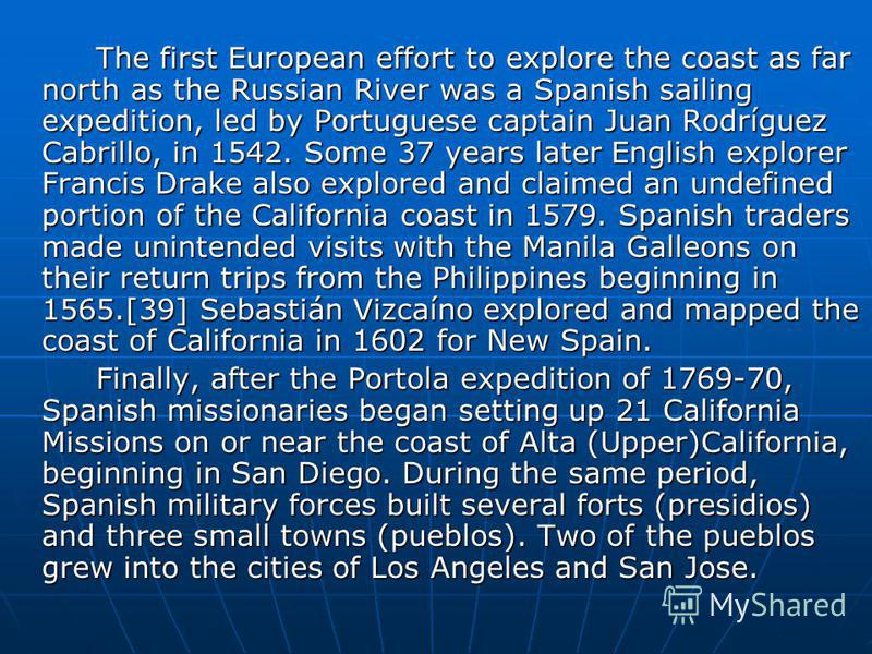 The first European effort to explore the coast as far north as the Russian River was a Spanish sailing expedition, led by Portuguese captain Juan Rodríguez Cabrillo, in 1542. Some 37 years later English explorer Francis Drake also explored and claime