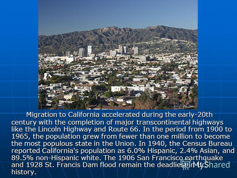 Migration to California accelerated during the early-20th century with the completion of major transcontinental highways like the Lincoln Highway and Route 66. In the period from 1900 to 1965, the population grew from fewer than one million to become