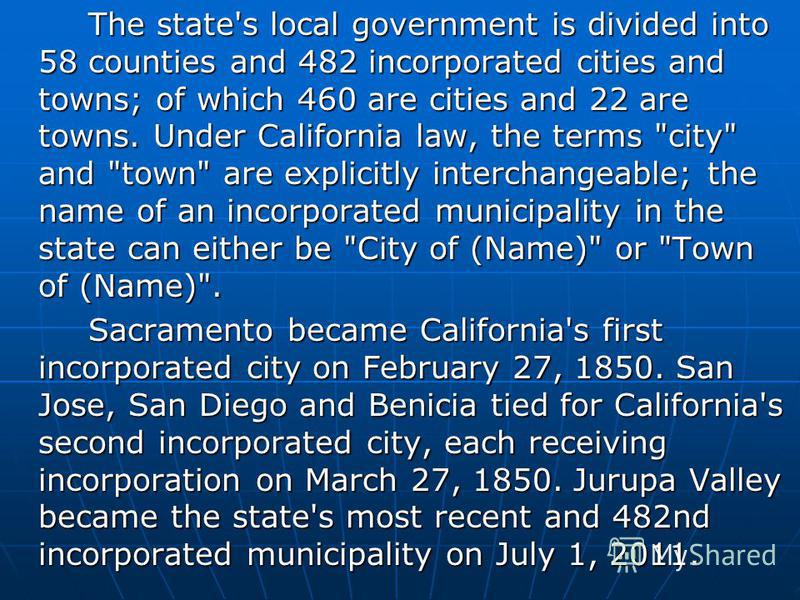 The state's local government is divided into 58 counties and 482 incorporated cities and towns; of which 460 are cities and 22 are towns. Under California law, the terms