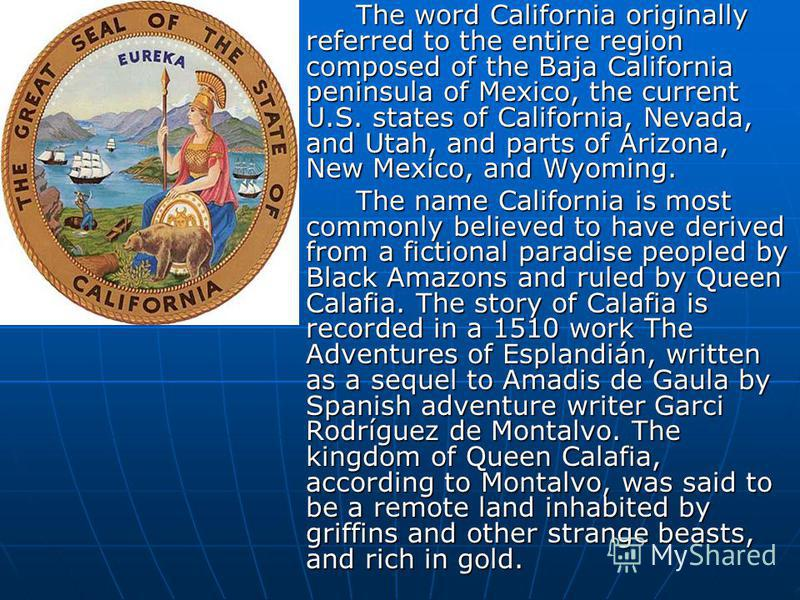 The word California originally referred to the entire region composed of the Baja California peninsula of Mexico, the current U.S. states of California, Nevada, and Utah, and parts of Arizona, New Mexico, and Wyoming. The name California is most comm