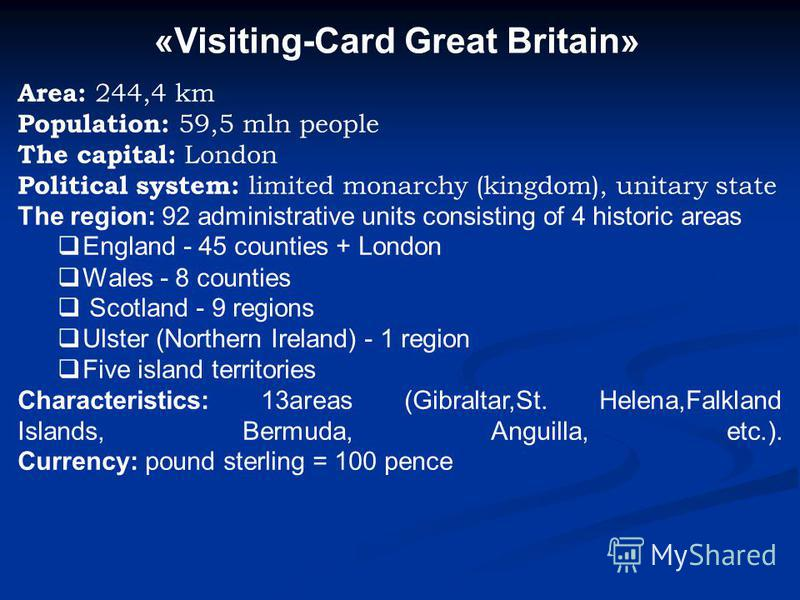 «Visiting-Card Great Britain» Area: 244,4 km Population: 59,5 mln people The capital: London Political system: limited monarchy (kingdom), unitary state The region: 92 administrative units consisting of 4 historic areas England - 45 counties + London