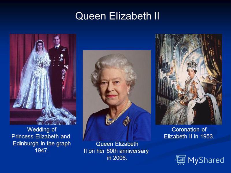 Coronation of Elizabeth II in 1953. Queen Elizabeth II Queen Elizabeth II on her 80th anniversary in 2006. Wedding of Princess Elizabeth and Edinburgh in the graph 1947.