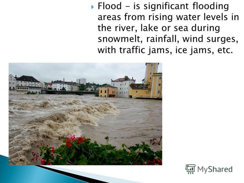 Flood - is significant flooding areas from rising water levels in the river, lake or sea during snowmelt, rainfall, wind surges, with traffic jams, ice jams, etc.