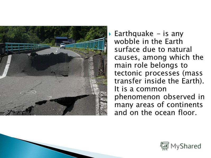 Earthquake - is any wobble in the Earth surface due to natural causes, among which the main role belongs to tectonic processes (mass transfer inside the Earth). It is a common phenomenon observed in many areas of continents and on the ocean floor.