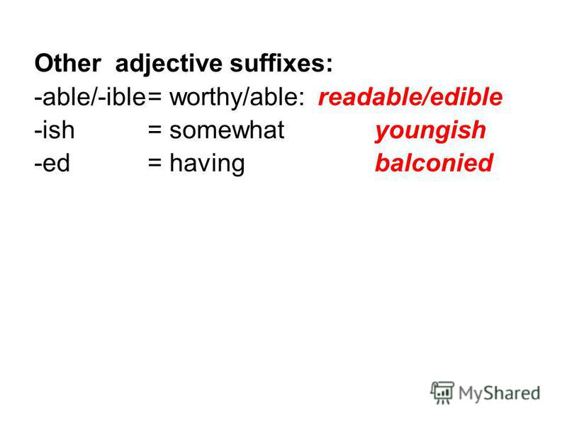 Other adjective suffixes: -able/-ible= worthy/able: readable/edible -ish= somewhatyoungish -ed= havingbalconied