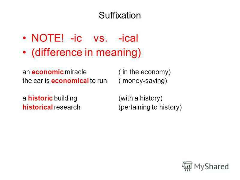 Suffixation NOTE!-ic vs. -ical (difference in meaning) an economic miracle ( in the economy) the car is economical to run( money-saving) a historic building(with a history) historical research(pertaining to history)
