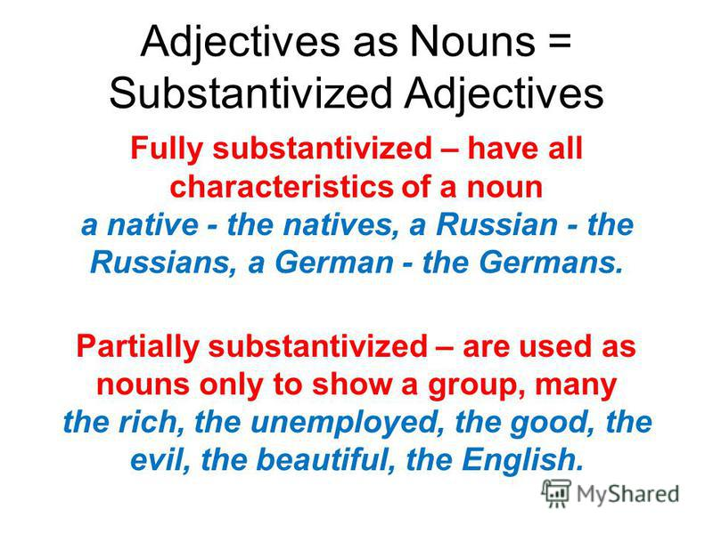 Adjectives as Nouns = Substantivized Adjectives Fully substantivized – have all characteristics of a noun a native - the natives, a Russian - the Russians, a German - the Germans. Partially substantivized – are used as nouns only to show a group, man