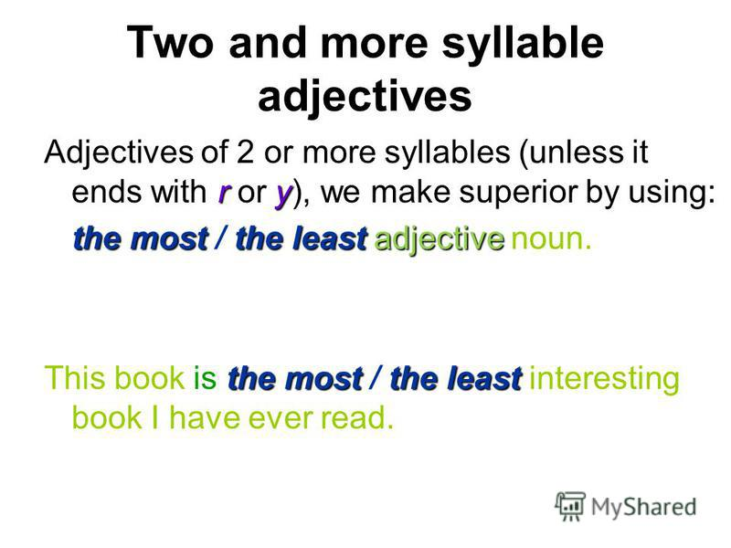 Two and more syllable adjectives ry Adjectives of 2 or more syllables (unless it ends with r or y), we make superior by using: the most the least adjective the most / the least adjective noun. the most the least This book is the most / the least inte