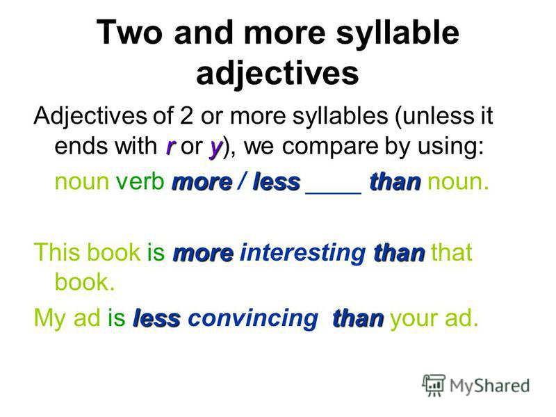 Two and more syllable adjectives ry Adjectives of 2 or more syllables (unless it ends with r or y), we compare by using: more lessthan noun verb more / less ____ than noun. more than This book is more interesting than that book. less than My ad is le
