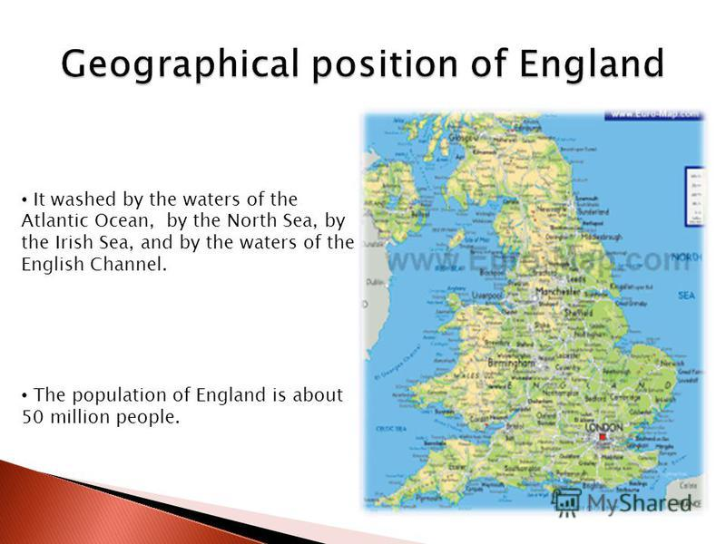 It washed by the waters of the Atlantic Ocean, by the North Sea, by the Irish Sea, and by the waters of the English Channel. The population of England is about 50 million people.