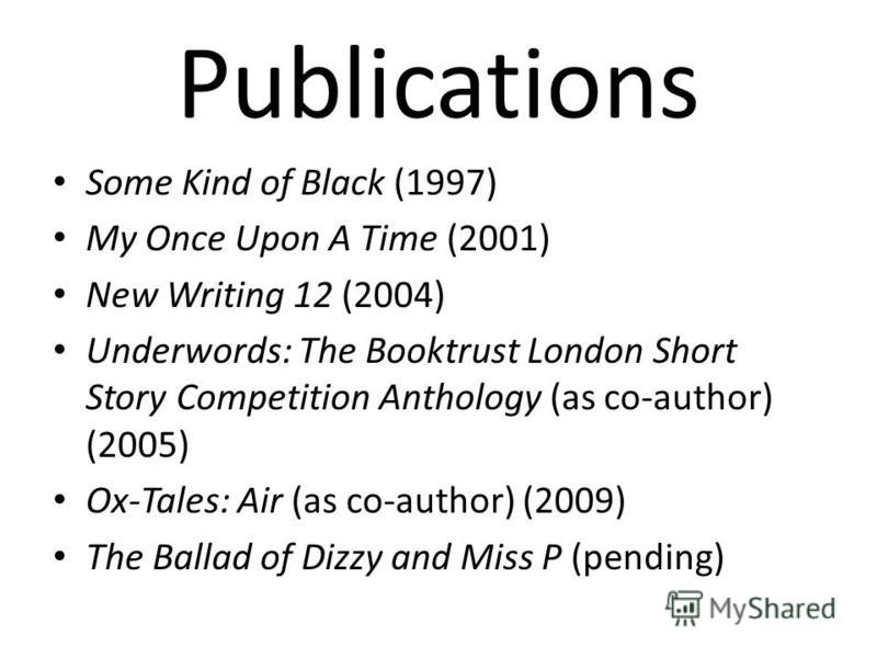 Publications Some Kind of Black (1997) My Once Upon A Time (2001) New Writing 12 (2004) Underwords: The Booktrust London Short Story Competition Anthology (as co-author) (2005) Ox-Tales: Air (as co-author) (2009) The Ballad of Dizzy and Miss P (pendi