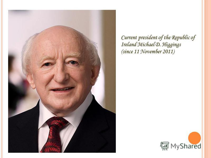 Current president of the Republic of Ireland Michael D. Higgings (since 11 November 2011)