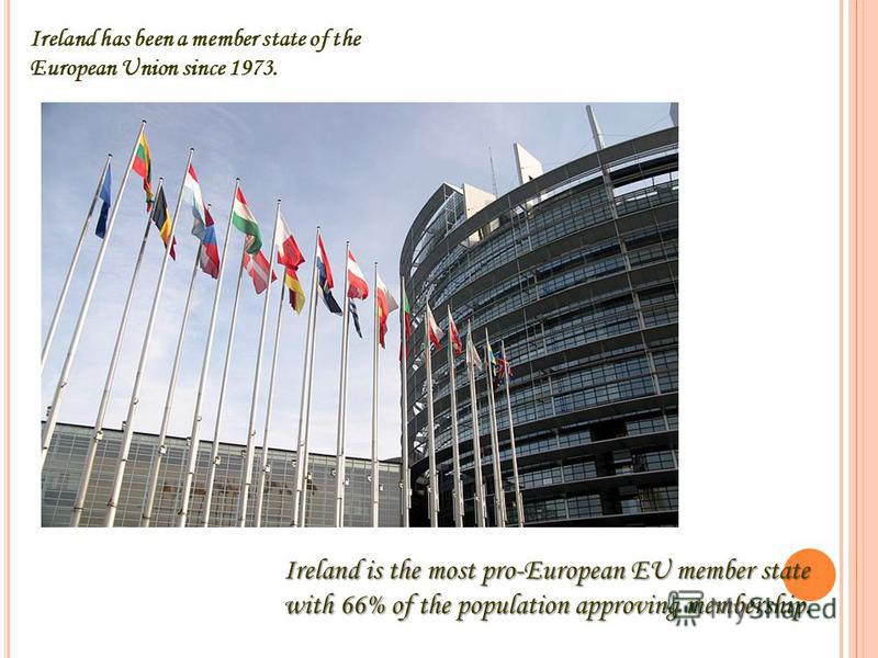 Ireland has been a member state of the European Union since 1973. Ireland is the most pro-European EU member state with 66% of the population approving membership.