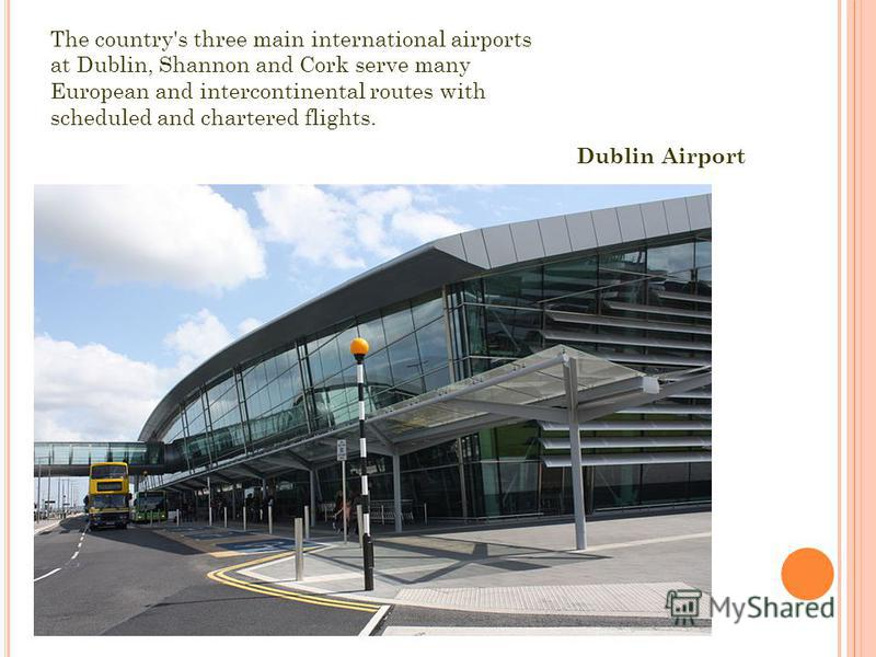 The country's three main international airports at Dublin, Shannon and Cork serve many European and intercontinental routes with scheduled and chartered flights. Dublin Airport