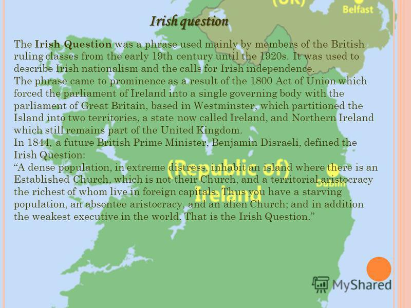 The Irish Question was a phrase used mainly by members of the British ruling classes from the early 19th century until the 1920s. It was used to describe Irish nationalism and the calls for Irish independence. The phrase came to prominence as a resul