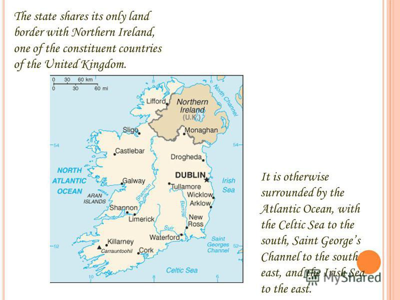 The state shares its only land border with Northern Ireland, one of the constituent countries of the United Kingdom. It is otherwise surrounded by the Atlantic Ocean, with the Celtic Sea to the south, Saint Georges Channel to the south east, and the