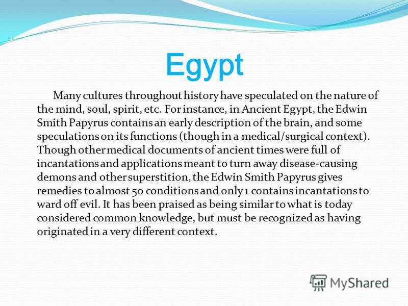 Egypt Many cultures throughout history have speculated on the nature of the mind, soul, spirit, etc. For instance, in Ancient Egypt, the Edwin Smith Papyrus contains an early description of the brain, and some speculations on its functions (though in
