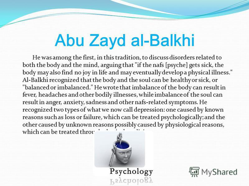 Abu Zayd al-Balkhi He was among the first, in this tradition, to discuss disorders related to both the body and the mind, arguing that
