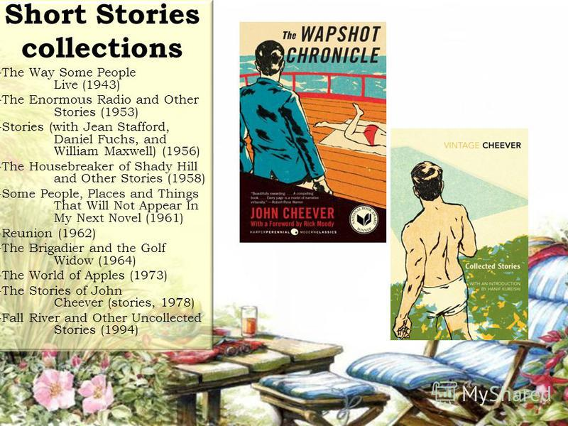 Short Stories collections -The Way Some People Live (1943) -The Enormous Radio and Other Stories (1953) -Stories (with Jean Stafford, Daniel Fuchs, and William Maxwell) (1956) -The Housebreaker of Shady Hill and Other Stories (1958) -Some People, Pla