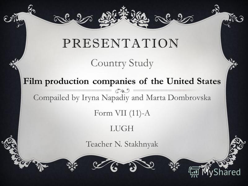 PRESENTATION Country Study Film production companies of the United States Compailed by Iryna Napadiy and Marta Dombrovska Form VII (11)-A LUGH Teacher N. Stakhnyak
