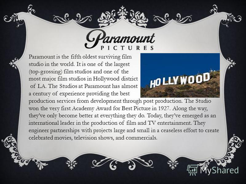 Paramount is the fifth oldest surviving film studio in the world. It is one of the largest (top-grossing) film studios and one of the most major film studios in Hollywood district of LA. The Studios at Paramount has almost a century of experience pro