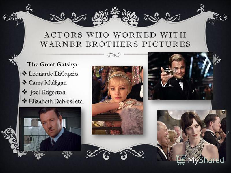 ACTORS WHO WORKED WITH WARNER BROTHERS PICTURES The Great Gatsby: Leonardo DiCaprio Leonardo DiCaprio Carey Mulligan Carey Mulligan Joel Edgerton Joel Edgerton Elizabeth Debicki etc. Elizabeth Debicki etc.
