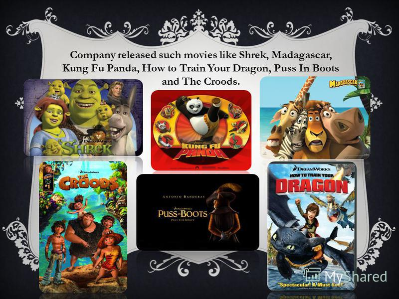 Company released such movies like Shrek, Madagascar, Kung Fu Panda, How to Train Your Dragon, Puss In Boots and The Croods.