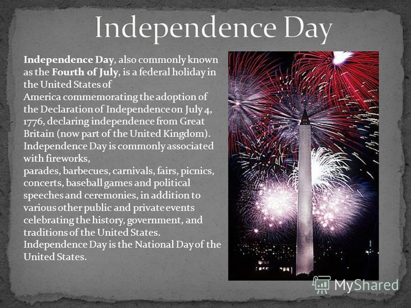 Independence Day, also commonly known as the Fourth of July, is a federal holiday in the United States of America commemorating the adoption of the Declaration of Independence on July 4, 1776, declaring independence from Great Britain (now part of th