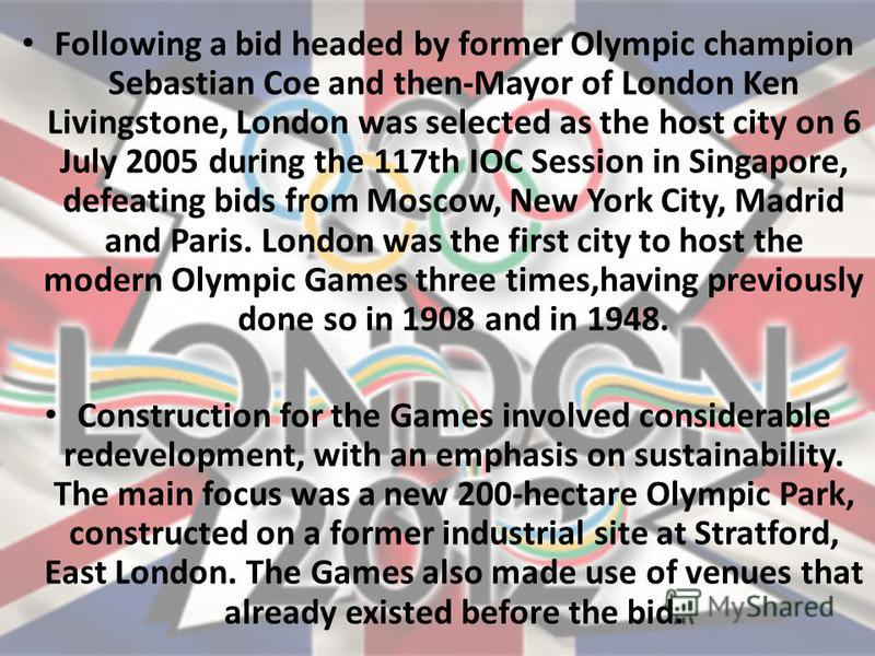 Following a bid headed by former Olympic champion Sebastian Coe and then-Mayor of London Ken Livingstone, London was selected as the host city on 6 July 2005 during the 117th IOC Session in Singapore, defeating bids from Moscow, New York City, Madrid